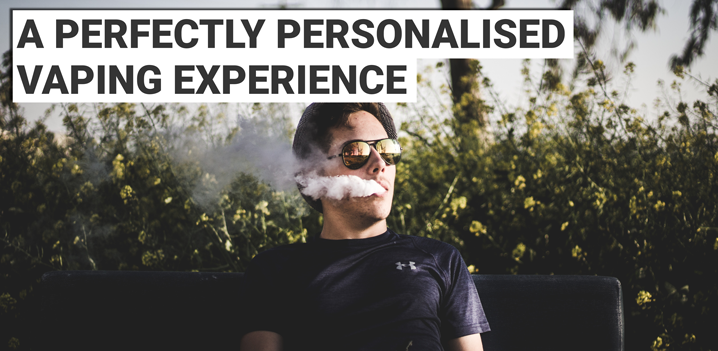 A Perfectly Personalised Vaping Experience